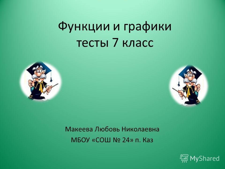 Функции и графики тесты 7 класс Макеева Любовь Николаевна МБОУ «СОШ 24» п. Каз