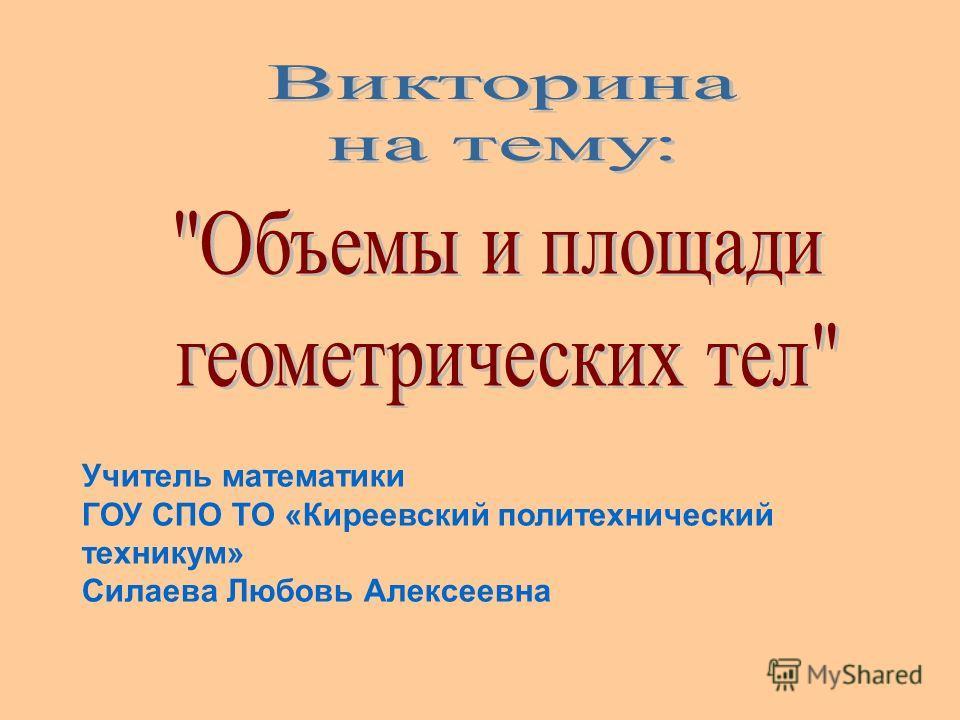 Учитель математики ГОУ СПО ТО «Киреевский политехнический техникум» Силаева Любовь Алексеевна