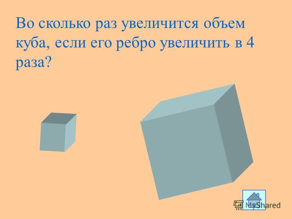 Во сколько раз увеличится объем куба, если его ребро увеличить в 4 раза?