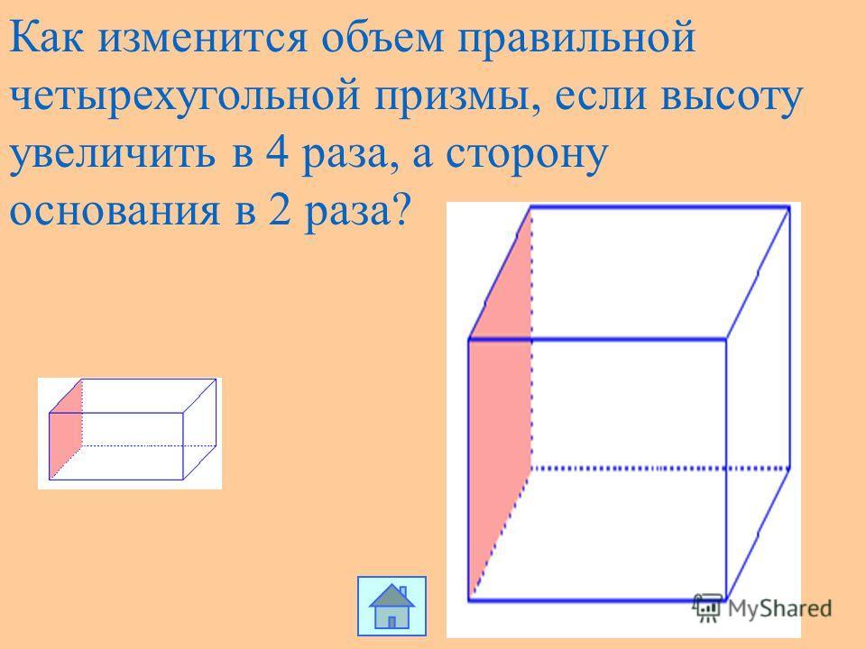 Как изменится объем правильной четырехугольной призмы, если высоту увеличить в 4 раза, а сторону основания в 2 раза?