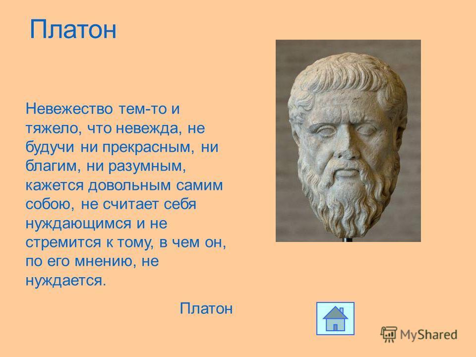 Платон Невежество тем-то и тяжело, что невежда, не будучи ни прекрасным, ни благим, ни разумным, кажется довольным самим собою, не считает себя нуждающимся и не стремится к тому, в чем он, по его мнению, не нуждается. Платон