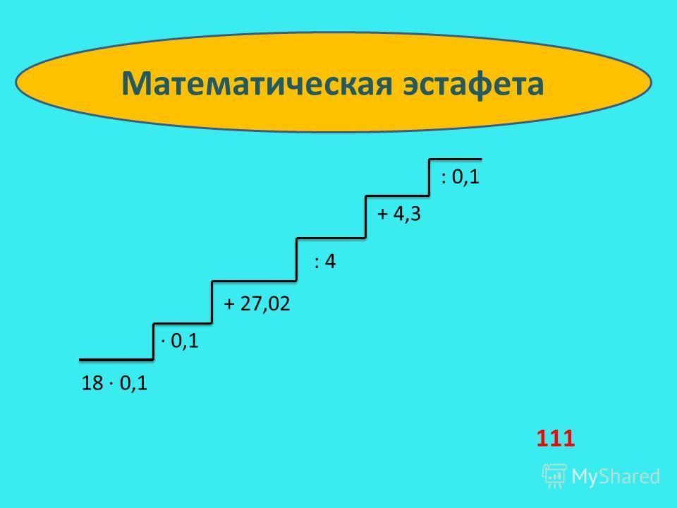 18 0,1 0,1 + 27,02 : 4 + 4,3 : 0,1 Математическая эстафета 111