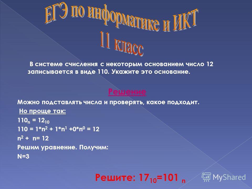 В системе счисления с некоторым основанием число 12 записывается в виде 110. Укажите это основание. Решение Можно подставлять числа и проверять, какое подходит. Но проще так: 110 n = 12 10 110 = 1*n 2 + 1*n 1 +0*n 0 = 12 n 2 + n= 12 Решим уравнение.