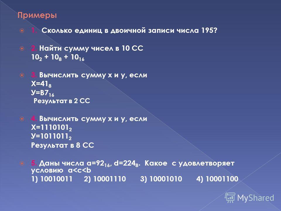 Примеры 1. Сколько единиц в двоичной записи числа 195? 2. Найти сумму чисел в 10 СС 10 2 + 10 8 + 10 16 3. Вычислить сумму х и у, если Х=41 8 У=В7 16 Результат в 2 СС 4. Вычислить сумму х и у, если Х=1110101 2 У=1011011 2 Результат в 8 СС 5. Даны чис