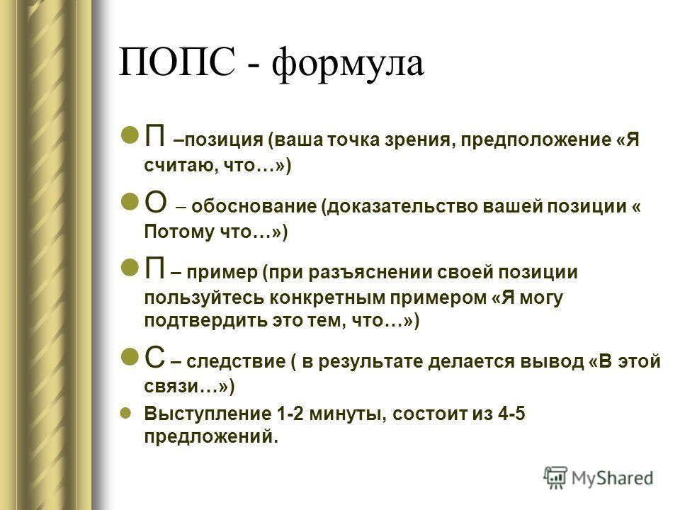 ПОПС - формула П –позиция (ваша точка зрения, предположение «Я считаю, что…») О – обоснование (доказательство вашей позиции « Потому что…») П – пример (при разъяснении своей позиции пользуйтесь конкретным примером «Я могу подтвердить это тем, что…»)