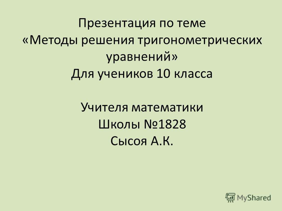 Презентация по теме «Методы решения тригонометрических уравнений» Для учеников 10 класса Учителя математики Школы 1828 Сысоя А.К.