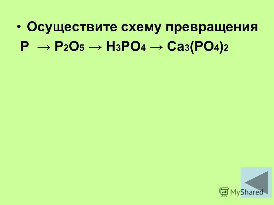 Осуществите схему превращения P P 2 O 5 H 3 PO 4 Ca 3 (PO 4 ) 2