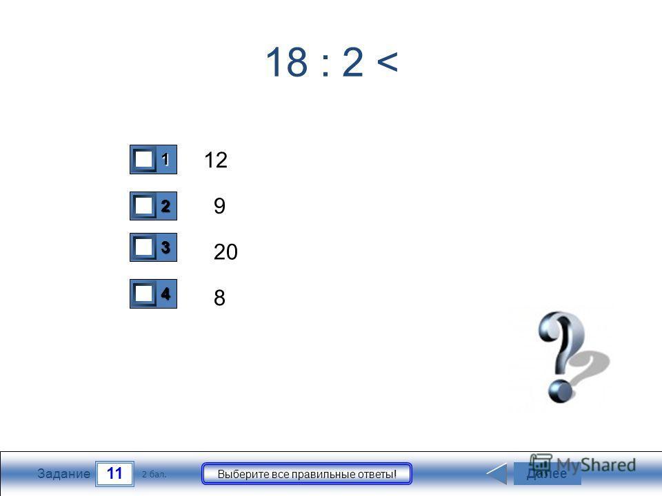 11 Задание Выберите все правильные ответы! 18 : 2 < 12 9 20 8 Далее 2 бал. 1111 0 2222 0 3333 0 4444 0