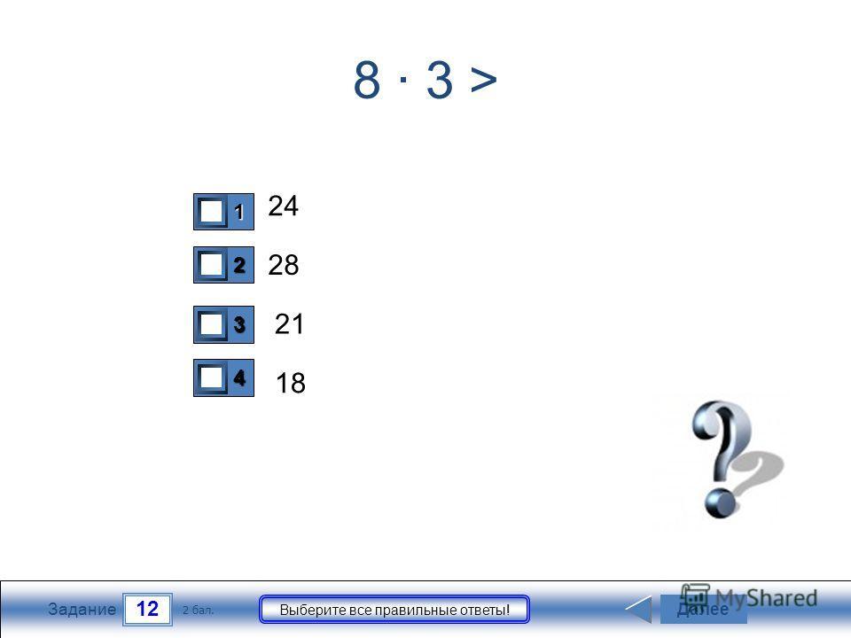 12 Задание Выберите все правильные ответы! 8 · 3 > 24 28 21 18 Далее 2 бал. 1111 0 2222 0 3333 0 4444 0