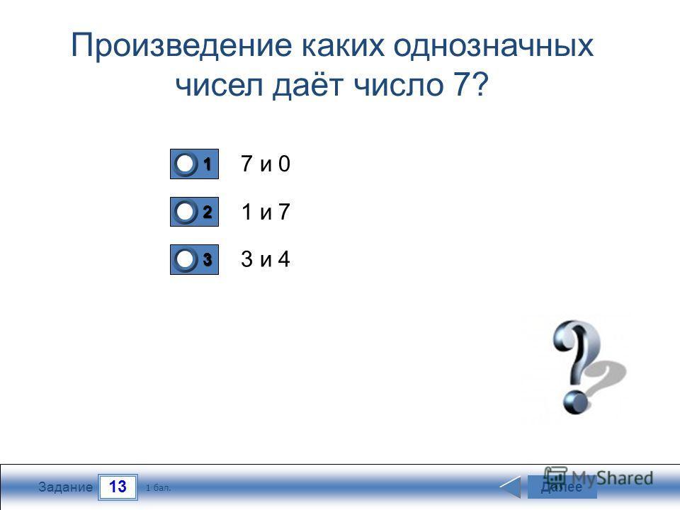 13 Задание Произведение каких однозначных чисел даёт число 7? 7 и 0 1 и 7 3 и 4 Далее 1 бал. 1111 0 2222 0 3333 0