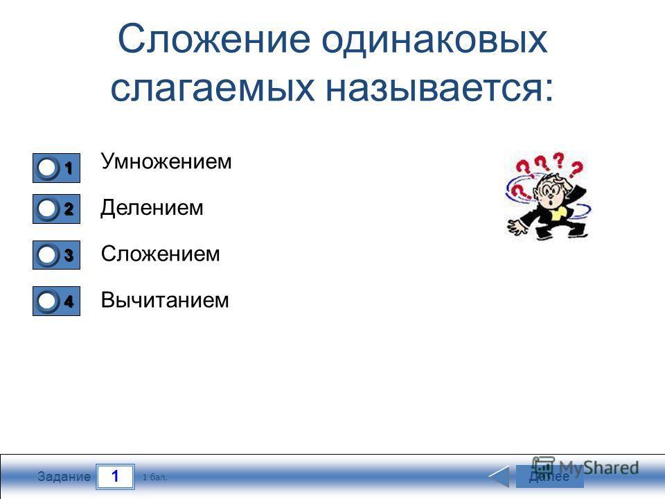1 Задание Сложение одинаковых слагаемых называется: Умножением Делением Сложением Вычитанием Далее 1 бал. 1111 0 2222 0 3333 0 4444 0