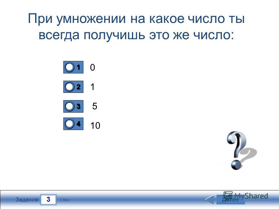 3 Задание При умножении на какое число ты всегда получишь это же число: 0 1 5 10 Далее 1 бал. 1111 0 2222 0 3333 0 4444 0
