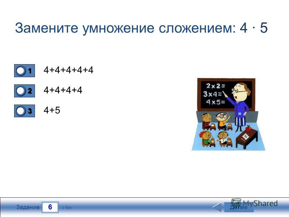 6 Задание Замените умножение сложением: 4 · 5 4+4+4+4+4 4+4+4+4 4+5 Далее 1 бал. 1111 0 2222 0 3333 0