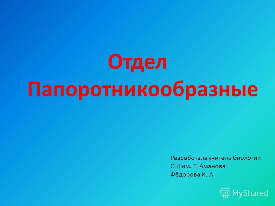 Отдел Папоротникообразные Разработала учитель биологии СШ им. Т. Аманова Фёдорова И. А.