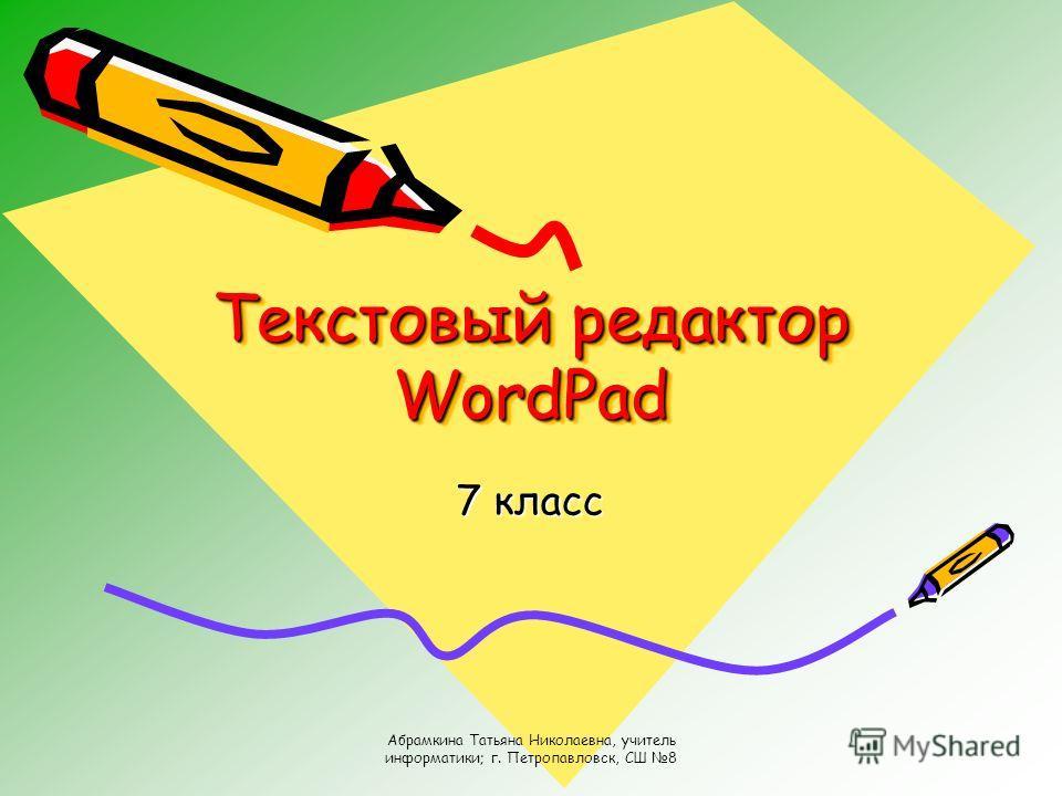 Абрамкина Татьяна Николаевна, учитель информатики; г. Петропавловск, СШ 8 Текстовый редактор WordPad 7 класс