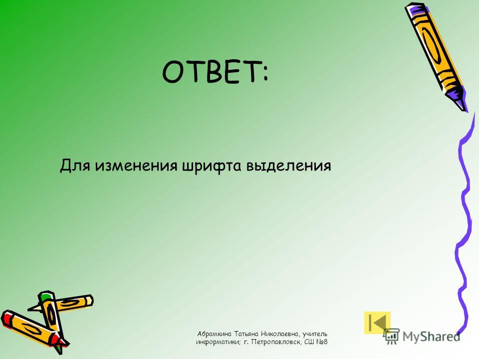 Абрамкина Татьяна Николаевна, учитель информатики; г. Петропавловск, СШ 8 ОТВЕТ: Для изменения шрифта выделения