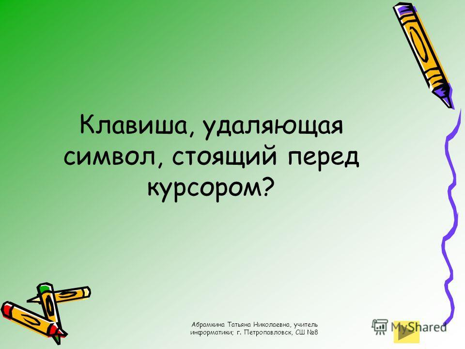 Абрамкина Татьяна Николаевна, учитель информатики; г. Петропавловск, СШ 8 Клавиша, удаляющая символ, стоящий перед курсором?
