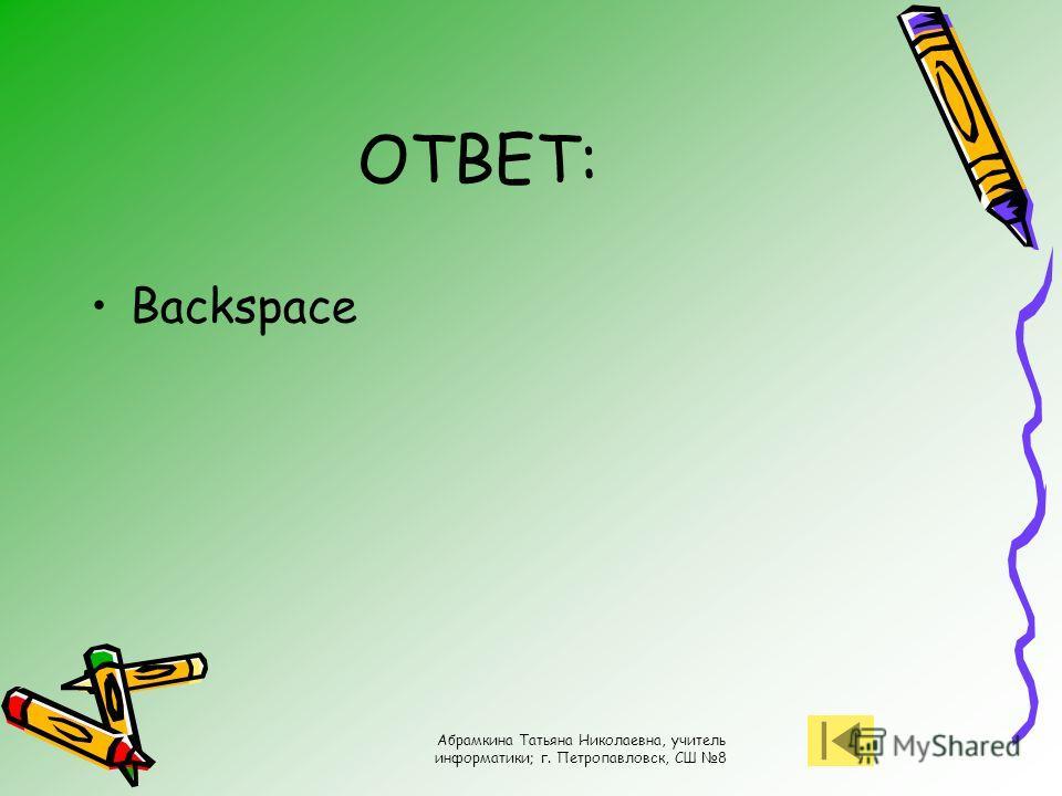 Абрамкина Татьяна Николаевна, учитель информатики; г. Петропавловск, СШ 8 ОТВЕТ: Backspace