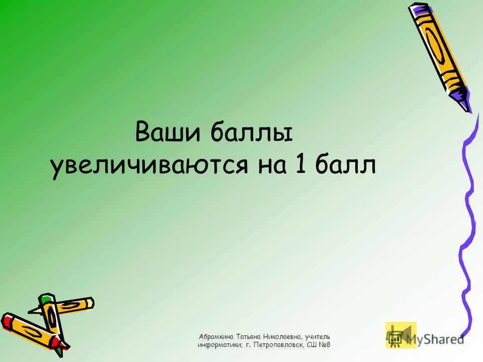 Абрамкина Татьяна Николаевна, учитель информатики; г. Петропавловск, СШ 8 Ваши баллы увеличиваются на 1 балл