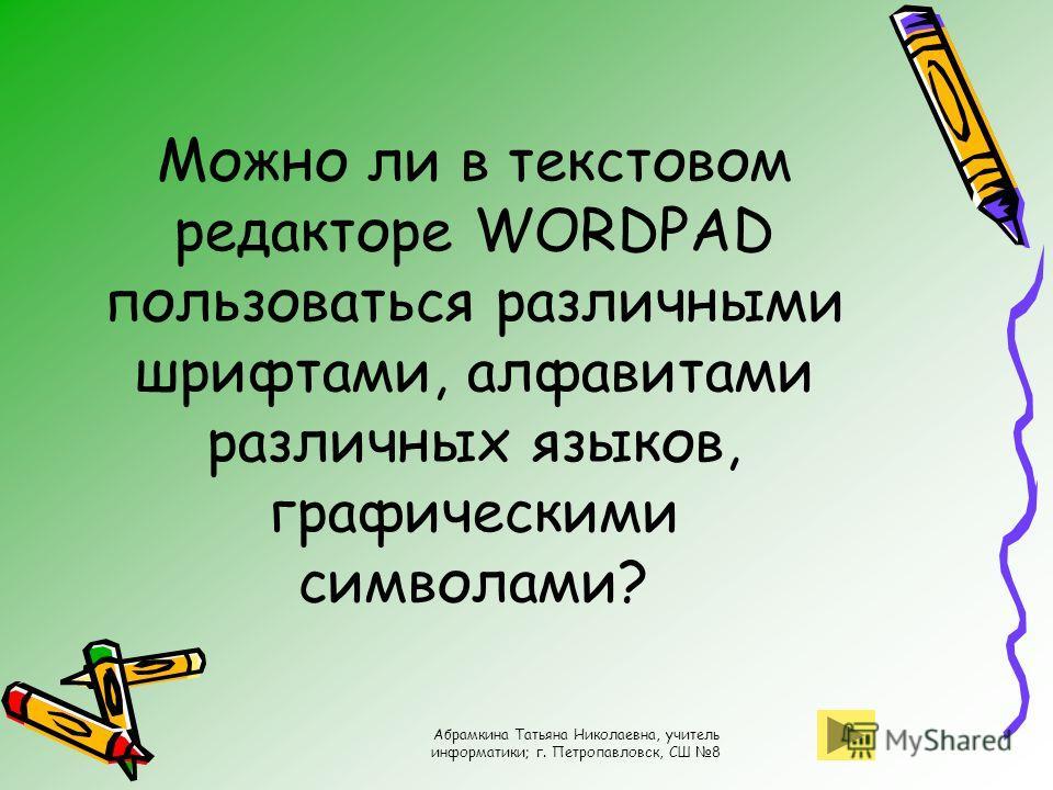 Абрамкина Татьяна Николаевна, учитель информатики; г. Петропавловск, СШ 8 Можно ли в текстовом редакторе WORDPAD пользоваться различными шрифтами, алфавитами различных языков, графическими символами?