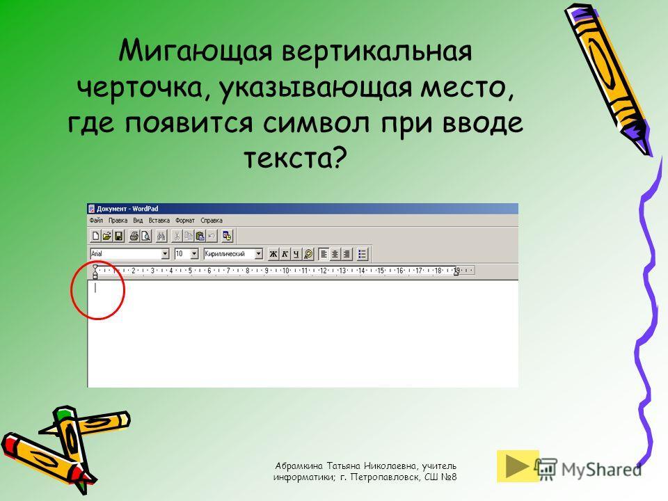 Абрамкина Татьяна Николаевна, учитель информатики; г. Петропавловск, СШ 8 Мигающая вертикальная черточка, указывающая место, где появится символ при вводе текста?