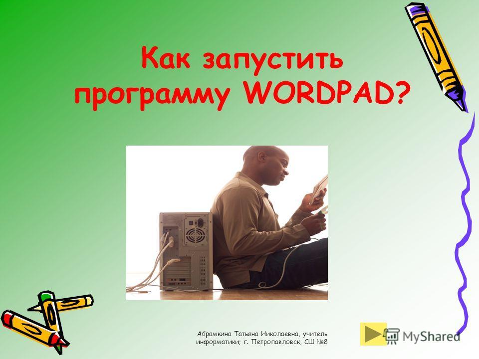 Абрамкина Татьяна Николаевна, учитель информатики; г. Петропавловск, СШ 8 Как запустить программу WORDPAD?