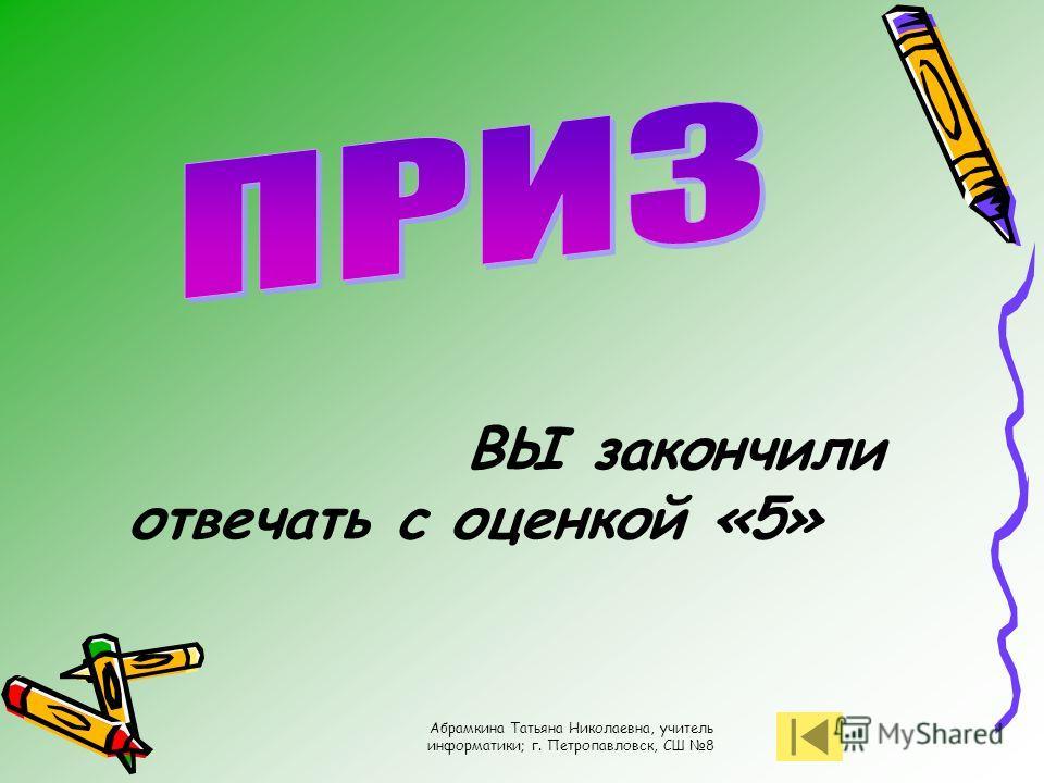Абрамкина Татьяна Николаевна, учитель информатики; г. Петропавловск, СШ 8 ВЫ закончили отвечать с оценкой «5»