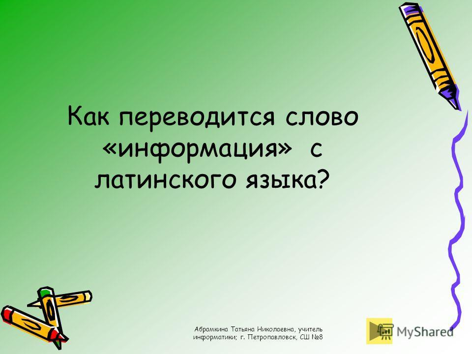 Абрамкина Татьяна Николаевна, учитель информатики; г. Петропавловск, СШ 8 Как переводится слово «информация» с латинского языка?