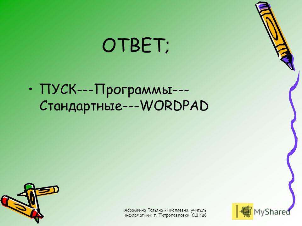 Абрамкина Татьяна Николаевна, учитель информатики; г. Петропавловск, СШ 8 ОТВЕТ; ПУСК---Программы--- Стандартные---WORDPAD
