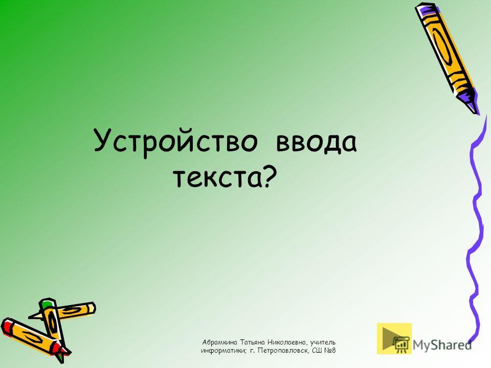 Абрамкина Татьяна Николаевна, учитель информатики; г. Петропавловск, СШ 8 Устройство ввода текста?