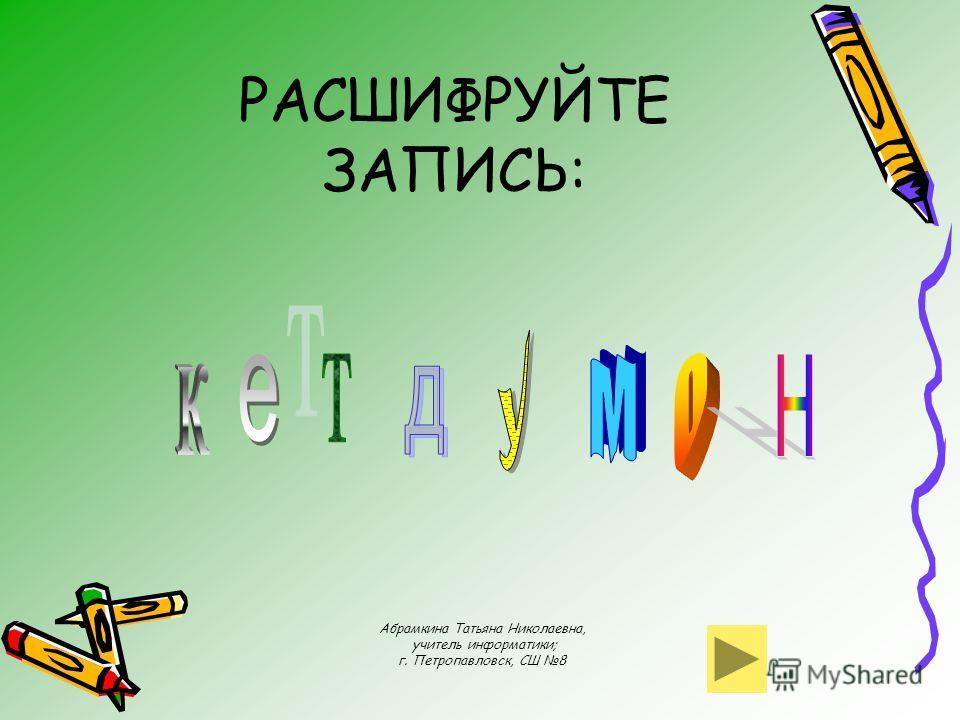 Абрамкина Татьяна Николаевна, учитель информатики; г. Петропавловск, СШ 8 РАСШИФРУЙТЕ ЗАПИСЬ: