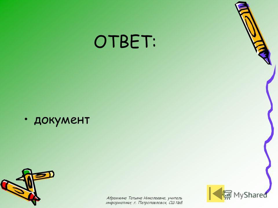 Абрамкина Татьяна Николаевна, учитель информатики; г. Петропавловск, СШ 8 ОТВЕТ: документ