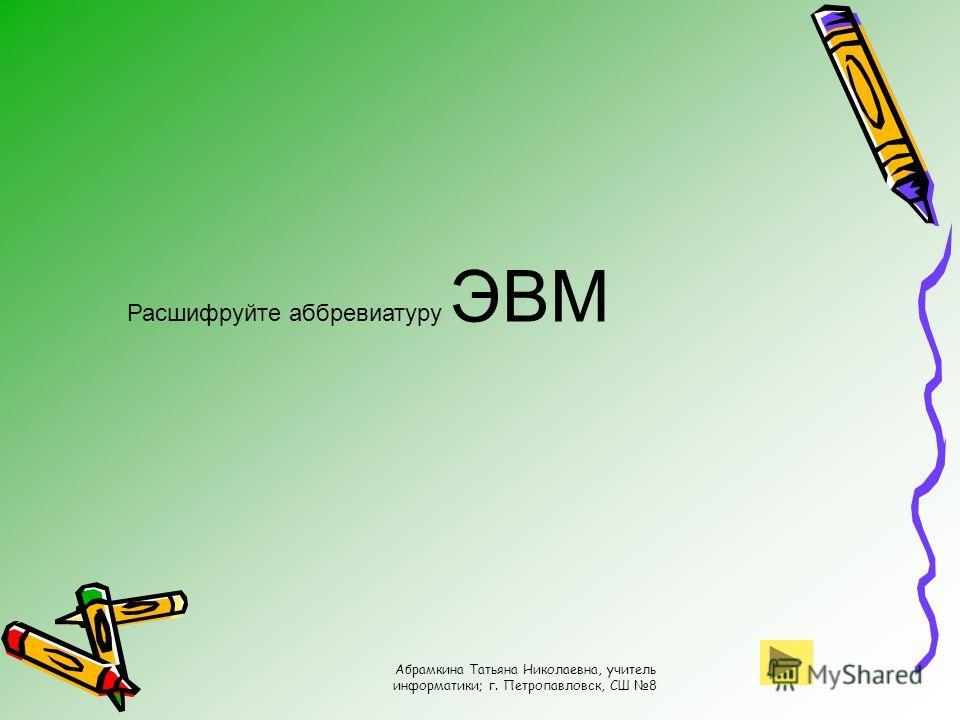 Абрамкина Татьяна Николаевна, учитель информатики; г. Петропавловск, СШ 8 Расшифруйте аббревиатуру ЭВМ