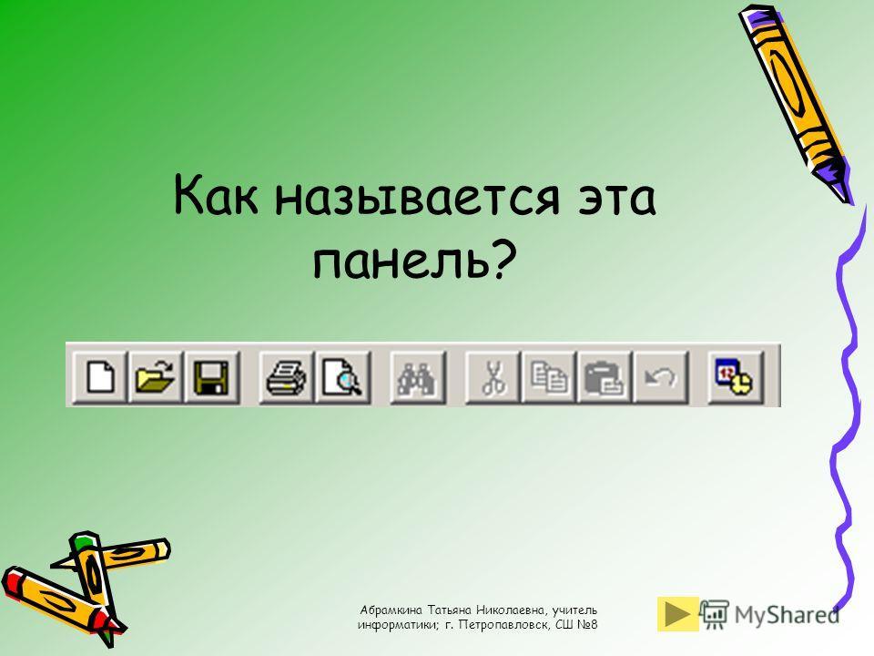 Абрамкина Татьяна Николаевна, учитель информатики; г. Петропавловск, СШ 8 Как называется эта панель?