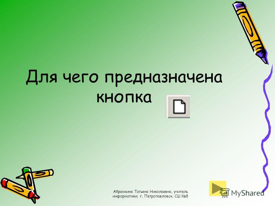 Абрамкина Татьяна Николаевна, учитель информатики; г. Петропавловск, СШ 8 Для чего предназначена кнопка