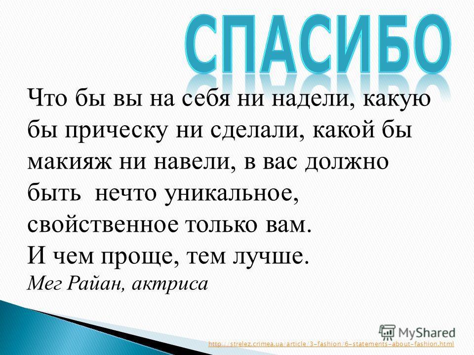 Что бы вы на себя ни надели, какую бы прическу ни сделали, какой бы макияж ни навели, в вас должно быть нечто уникальное, свойствэнное только вам. И чем проще, тем лучше. Мег Райан, актриса http://strelez.crimea.ua/article/3-fashion/6-statements-abou