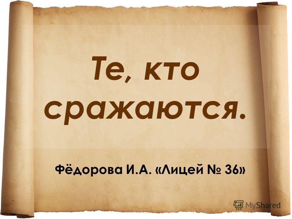 Те, кто сражаются. Фёдорова И.А. «Лицей 36»