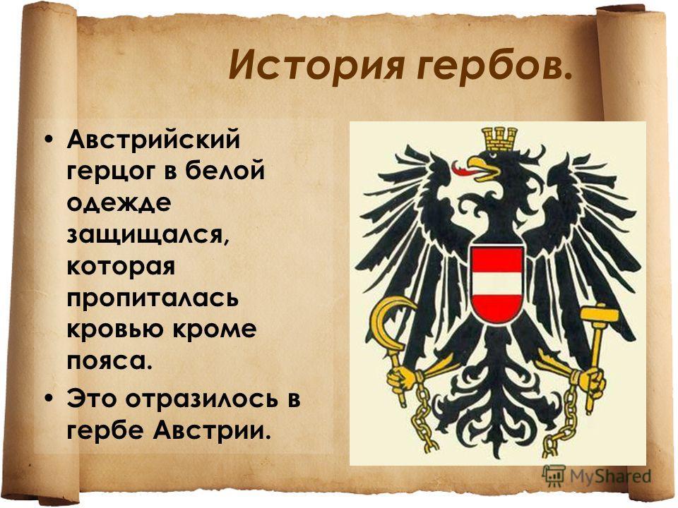 История гербов. Австрийский герцог в белой одежде защищался, которая пропиталась кровью кроме пояса. Это отразилось в гербе Австрии.