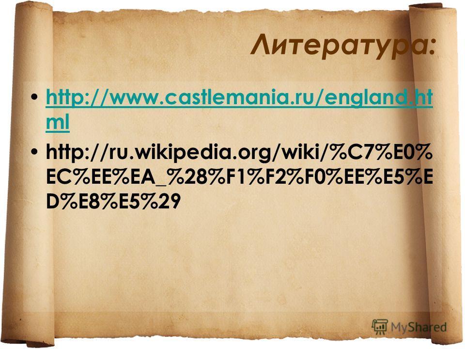 Литература: http://www.castlemania.ru/england.ht ml http://www.castlemania.ru/england.ht ml http://ru.wikipedia.org/wiki/%C7%E0% EC%EE%EA_%28%F1%F2%F0%EE%E5%E D%E8%E5%29