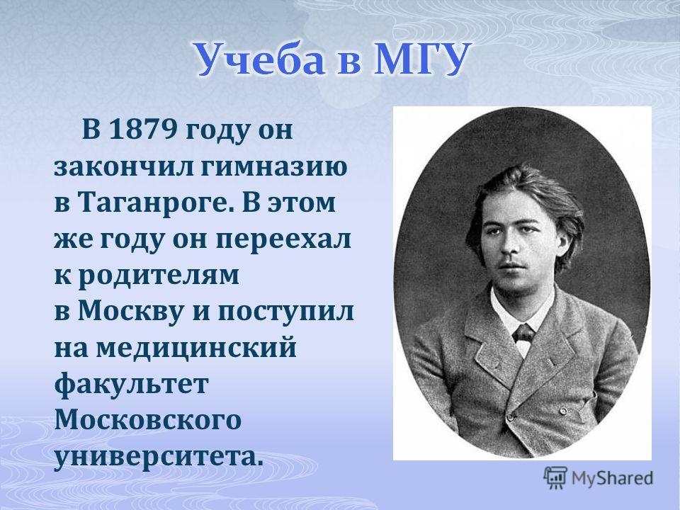 В 1879 году он закончил гимназию в Таганроге. В этом же году он переехал к родителям в Москву и поступил на медицинский факультет Московского университета.