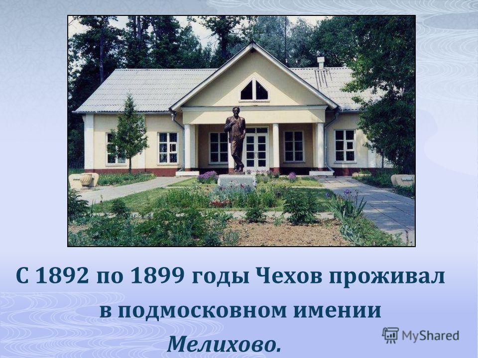 С 1892 по 1899 годы Чехов проживал в подмосковном имении Мелихово.