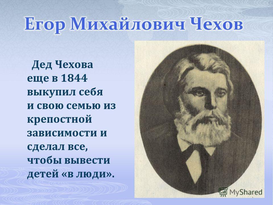 Дед Чехова еще в 1844 выкупил себя и свою семью из крепостной зависимости и сделал все, чтобы вывести детей «в люди».
