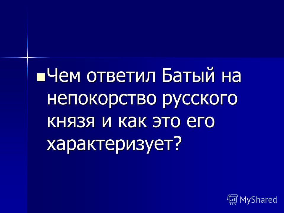 Чем ответил Батый на непокорство русского князя и как это его характеризует? Чем ответил Батый на непокорство русского князя и как это его характеризует?