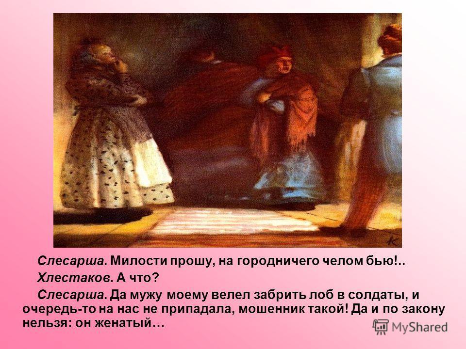 Слесарша. Милости прошу, на городничего челом бью!.. Хлестаков. А что? Слесарша. Да мужу моему велел забрить лоб в солдаты, и очередь-то на нас не припадала, мошенник такой! Да и по закону нельзя: он женатый…