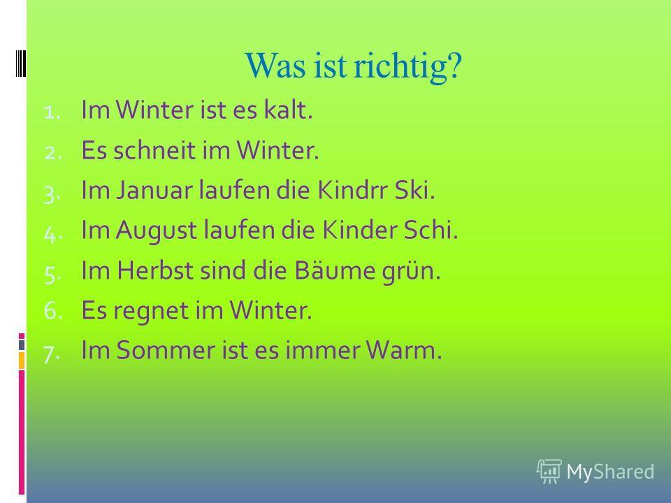 Was ist richtig? 1. Im Winter ist es kalt. 2. Es schneit im Winter. 3. Im Januar laufen die Kindrr Ski. 4. Im August laufen die Kinder Schi. 5. Im Herbst sind die Bäume grün. 6. Es regnet im Winter. 7. Im Sommer ist es immer Warm.