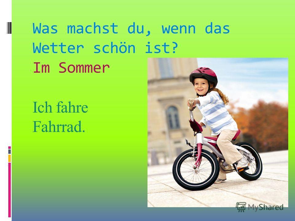 Was machst du, wenn das Wetter schön ist? Im Sommer Ich fahre Fahrrad.