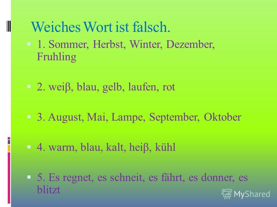 Weiches Wort ist falsch. 1. Sommer, Herbst, Winter, Dezember, Fruhling 2. weir, blau, gelb, laufen, rot 3. August, Mai, Lampe, September, Oktober 4. warm, blau, kalt, heir, kühl 5. Es regnet, es schneit, es fährt, es donner, es blitzt