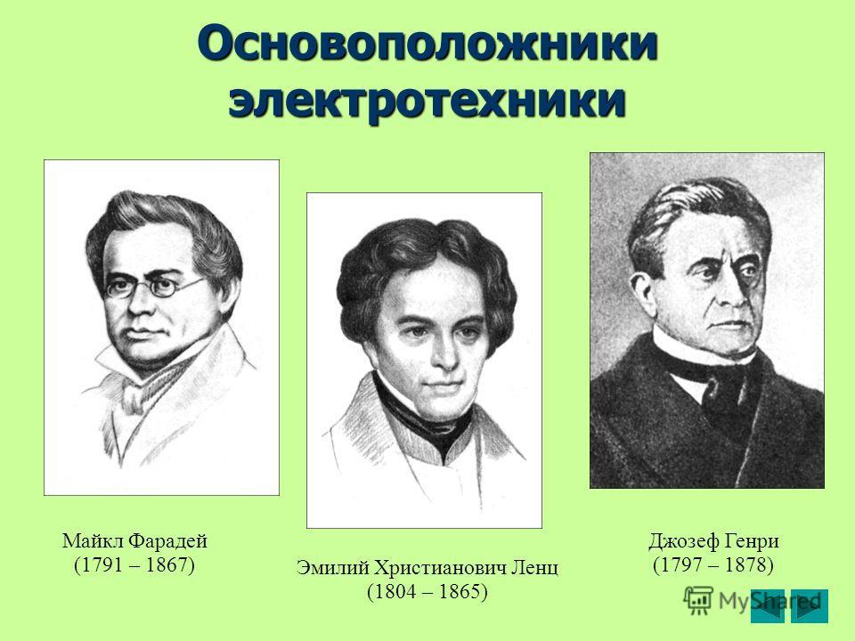 Основоположники электротехники Майкл Фарадей (1791 – 1867) Джозеф Генри (1797 – 1878) Эмилий Христианович Ленц (1804 – 1865)