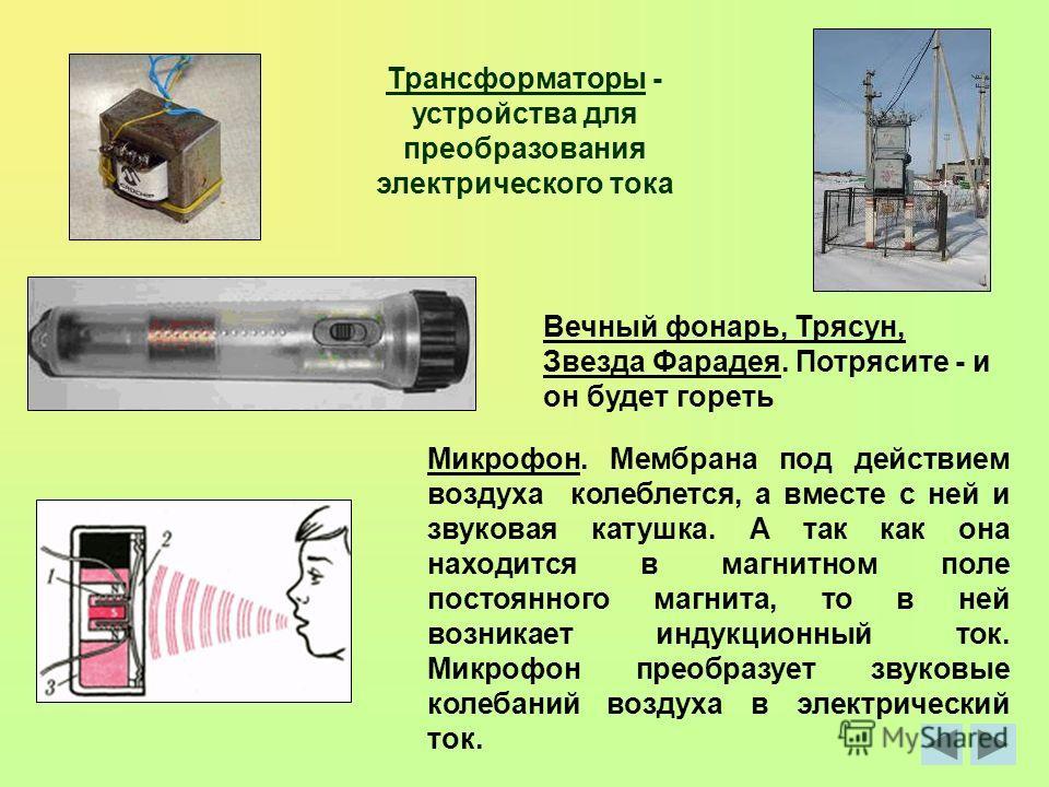 Трансформаторы - устройства для преобразования электрического тока Вечный фонарь, Трясун, Звезда Фарадея. Потрясите - и он будет гореть Микрофон. Мембрана под действием воздуха колеблется, а вместе с ней и звуковая катушка. А так как она находится в