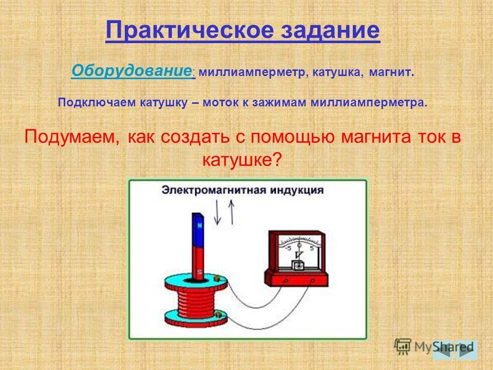 Практическое задание Оборудование : миллиамперметр, катушка, магнит. Подключаем катушку – моток к зажимам миллиамперметра. Подумаем, как создать с помощью магнита ток в катушке?
